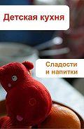 Илья Мельников -Детская кухня. Сладости и напитки
