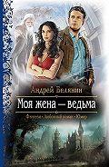Андрей Олегович Белянин -Моя жена – ведьма