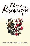 Евгения Михайлова -Как свежи были розы в аду