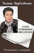Галина Врублевская - Стать успешным писателем. Откровения в интервью