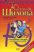 Юлия Шилова -Утомленные счастьем, или Моя случайная любовь