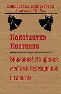 Константин Станиславович Костенко -Внимание! Это ирония, местами переходящая в сарказм