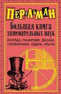 Яков Перельман -Большая книга занимательных наук