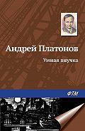 Андрей Платонов -Умная внучка