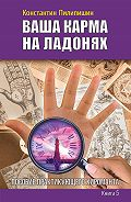 Константин Пилипишин -Ваша карма на ладонях. Пособие практикующего хироманта. Книга 5