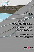 К. В. Кичик -Государственный (муниципальный) заказ России: правовые проблемы формирования, размещения и исполнения