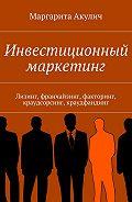 Маргарита Акулич -Инвестиционный маркетинг. Лизинг, франчайзинг, факторинг, краудсорсинг, краудфандинг