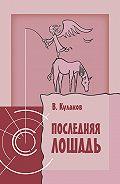 Владимир Александрович Кулаков -Последняя лошадь