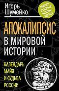 Игорь Шумейко -Апокалипсис в мировой истории. Календарь майя и судьба России