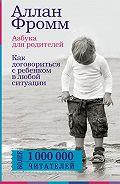 Аллан Фромм - Азбука для родителей. Как договориться с ребенком в любой ситуации