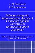 Роза Гатауллина -Рабочая тетрадь. Математика. Выпуск 5. Сложение дробей столбиком (три знака после запятой). 3000 примеров (60 вариантов заданий) с проверочными листами