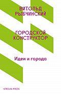 Витольд Рыбчинский -Городской конструктор. Идеи и города