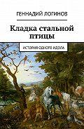 Геннадий Логинов -Кладка стальной птицы. История одного идола