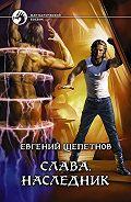Евгений Щепетнов -Слава. Наследник