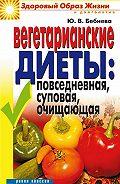 Юлия Владимировна Бебнева -Вегетарианские диеты: повседневная, суповая, очищающая
