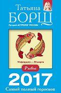 Татьяна Борщ -Рыбы. Самый полный гороскоп на 2017 год