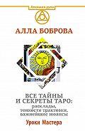 Алла Боброва -Все тайны и секреты Таро: расклады, тонкости трактовки, важнейшие нюансы. Уроки Мастера