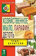 Виктор Зайцев - Хозяйственное мыло, парафин и деготь. Чудо-целители