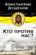Константин Душенов - Кто против нас?