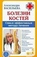 Александра Владимировна Васильева -Болезни костей. Самые эффективные методы лечения