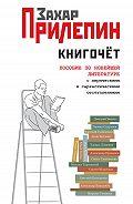 Захар Прилепин -Книгочёт. Пособие по новейшей литературе с лирическими и саркастическими отступлениями