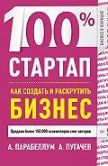Андрей Парабеллум, А. Пугачев - 100% стартап. Как создать и раскрутить бизнес