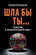 Евгений Сатановский -Шла бы ты… Заметки о национальной идее
