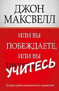 Джон Максвелл - Иливы побеждаете, иливы учитесь
