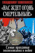 Владимир Першанин -Нас ждет огонь смертельный! Самые правдивые воспоминания о войне