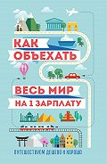 Семен Павлюк, М. Оленева - Как объехать весь мир на одну зарплату. Путешествуем дешево и хорошо