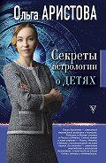 Ольга Аристова -Секреты астрологии о детях