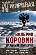 Валерий Коровин - Накануне империи. Прикладная геополитика и стратегия в примерах