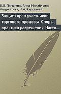 Е. В. Пименова, Анна Михайловна Андрияхина, Наталья Кирсанова - Защита прав участников торгового процесса. Споры, практика разрешения, часто задаваемые вопросы и ответы на них