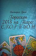 Виктория Гром -Гороскоп 2018наТаро: Скорпион