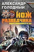 Александр Голодный - Нож разведчика. Добро пожаловать в ад!