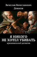 Вячеслав Денисов -Я никого нехотел убивать. Криминальный детектив