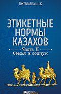 Шайзада Тохтабаева -Этикетные нормы казахов. Часть II. Семья и социум