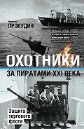 Николай  Прокудин -Охотники за пиратами XXI века. Защита торгового флота