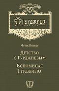 Фриц Питерс - Детство с Гурджиевым. Вспоминая Гурджиева (сборник)