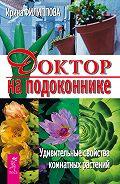 Ирина Филиппова -Доктор на подоконнике. Удивительные свойства комнатных растений