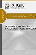 Коллектив авторов -Международная миграция и устойчивое развитие России