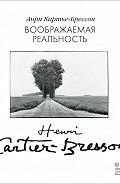 Анри Картье-Брессон - Воображаемая реальность (сборник)