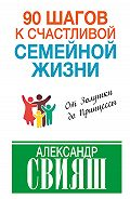 Александр Свияш - 90 шагов к счастливой семейной жизни. От Золушки до Принцессы