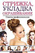 Светлана Хворостухина -Стрижка, укладка и окрашивание волос. Советы профессионалов