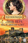 Анастасия Акулова - Лишь вера последней погаснет…