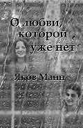 Яков Манн - О любви, которой уже нет