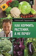 Николай Иванович Курдюмов -Как кормить растения, а не почву