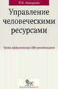 Ирина Макарова -Управление человеческими ресурсами. Уроки эффективного HR-менеджмента