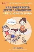 Анна Александровна Быкова -Как подружить детей с эмоциями. Советы «ленивой мамы»