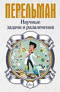 Яков Перельман -Научные задачи и развлечения